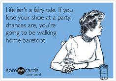 Life isnt a fairy tale. If you lose your shoe at a party, chances are, youre going to be walking home barefoot.