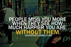 People miss you more when they see how much happier you are without them.