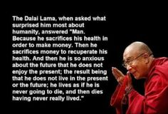 "The Dali Lama, when asked what surprised him most about humanity, answered ""Man......"""