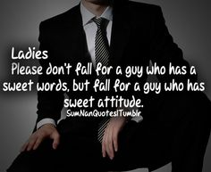 LADIES: Please don't fall for a guy who has a sweet words,but fall for a guy who has sweet attitude. It'll work out better in the end. Trust me