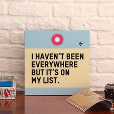 I haven't been everywhere but it's on my list. Canvas by airportag.com Travel quotes, travel decoration.