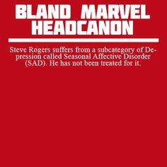 Steve Rogers suffers from a subcategory of Depression called Seasonal Affective Disorder (SAD). He has not been treated for it.