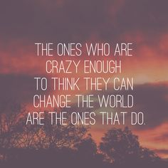 """""""The ones who are crazy enough to think they can change the world are the ones that do."""""""