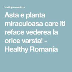 Asta e planta miraculoasa care iti reface vederea la orice varsta! - Healthy Romania Romania, Good To Know, Therapy, Eyes, Healthy, Pandora, Fitness, Medicine, Plant