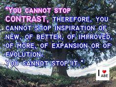 No puedes detener el CONTRASTE, por lo tanto, no puedes detener la inspiración de lo nuevo, de lo mejorado, de lo perfeccionado, de más, de lo expandido o de lo evolucionado. No puedes detenerlo.