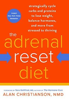 The Adrenal Reset Diet: Strategically Cycle Carbs and Proteins to Lose Weight, Balance Hormones, and Move from Stressed to Thriving by Alan Christianson NMD