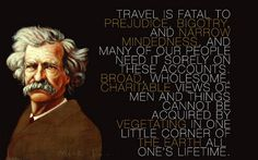 Mark Twain: Travel is fatal to prejudice and bigotry...
