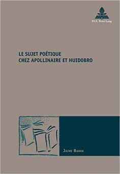 Le sujet poétique chez Apollinaire et Huidobro / Jaime Baron Publicación Bruxelles : P.I.E. Peter Lang, cop. 2015