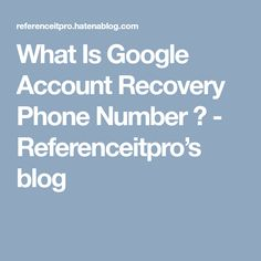 What Is Google Account Recovery Phone Number ? - Referenceitpro's blog