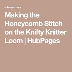 Making the Honeycomb Stitch on the Knifty Knitter Loom | HubPages