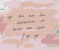 You are not a reflection of those who can't love you.