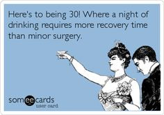 Here's to being 30! Where a night of drinking requires more recovery time than minor surgery. | Get Well Ecard