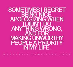 """Sometimes I regret being nice, apologizing when I didn't do anything wrong, and for making unworthy people a priority in my life.""  #quote #saying #words #text #sayings #regret #life"