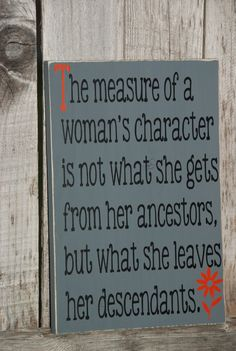"Quote: ""The measure of a woman's character is not what she gets from her ancestors but what she leaves her descendants."" #quote #genealogy"