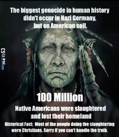 100 million Native Americans killed by white christian terrorists in the past American history. I am sorry if the truth hurts, but this is part of the history of your so-called religion! Native American Wisdom, Native American History, Native American Indians, Native Indian, Indian Tribes, Ga In, Thing 1, Atheism, Thought Provoking