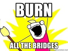 When I'm done, I'm done - not ever gonna use that bridge again.  #INTJ