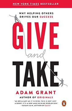 Give and Take: Why Helping Others Drives Our Success by Adam M. Grand, PhD