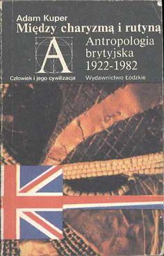 Między charyzmą a rutyną. Antropologia brytyjska 1922-1982, Adam Kuper, Łódzkie, 1987, http://www.antykwariat.nepo.pl/miedzy-charyzma-a-rutyna-adam-kuper-p-344.html