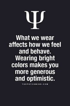 What we wear affect how we feel and behave. Wearing bright colors makes you more generous and optimistic.