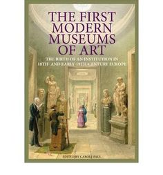 The First Modern Museums of Art: The Birth of an Institution in 18th and Early 19th-Century Europe