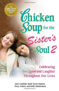 Chicken Soup for the Sister's Soul 2: Celebrating Love and Laughter Throughout Our Lives (Chicken Soup for the Soul) by Jack Canfield http://www.amazon.com/dp/0757305512/ref=cm_sw_r_pi_dp_xR9fub0CXDVAR