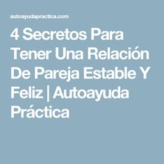 4 Secretos Para Tener Una Relación De Pareja Estable Y Feliz | Autoayuda Práctica