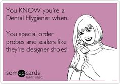 You+KNOW+you're+a+Dental+Hygienist+when...+You+special+order+probes+and+scalers+like+they're+designer+shoes!