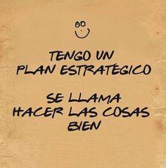 tengo un plan estrategico, se llama hacer las cosas bien.  #citas #frases