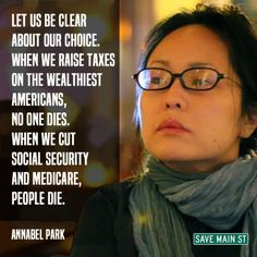 Let us be clear about our choice. When we raise taxes on the wealthiest Americans, no one dies. When we cut Social Security and Medicare, people die. Annabel Park is my newest hero. Preach it!
