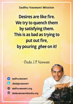 Desires are like fire. We try to quench them by satisfying them. This is as bad as trying to put out fire, by pouring ghee on it!  - Dada J.P. Vaswani #dadajpvaswani#quotes