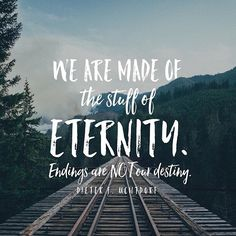 Endings simply are not our destiny. Look forward. There are great things ahead of you. God knows and loves you. You are made of the stuff of eternity and you have unlimited potential. #pressforward  #lds #mormon #christian #helaman #armyofhelaman #sharegoodness #embark #DieterFUchtdorf #endings #destiny #eternity