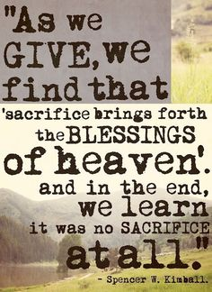 As we give, we find that sacrifice brings forth the blessings of heaven and in the end, we learn that it was no sacrifice at all.