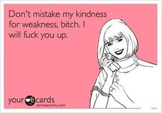 Try to be nice but ppl these days always mistake my kindness for weakness...guess i gotta go bk to being mean af now