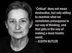 """""""'Critical' does not mean destructive, but only willing to examine what we sometimes presuppose in our way of thinking, and that gets in the way of making a more livable world."""" ~ Judith Butler (b. Existentialism Quotes, Philosophy Quotes, Intersectional Feminism, Writing Poetry, Sociology, Social Justice, Self Improvement, Butler, Life Lessons"""