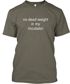 no dead weight in my incubator tshirt