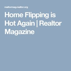 Home Flipping is Hot Again | Realtor Magazine