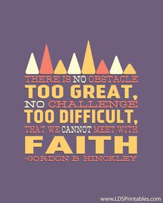 There is no obstacle too great, no challenge too difficult, that we cannot meet with faith. -Gordon B. Hinckley FREE PRINTABLE