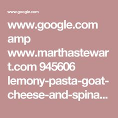 www.google.com amp www.marthastewart.com 945606 lemony-pasta-goat-cheese-and-spinach%3famp
