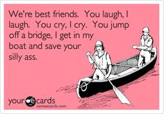 Funny Friendship Ecard: We're best friends. You laugh, I laugh. You cry, I cry. You jump off a bridge, I get in my boat and save your silly ass.