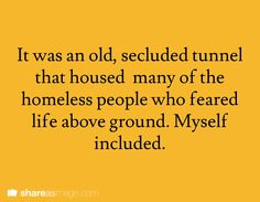 It was an old, secluded tunnel that housed many of the homeless people who feared life above ground. Myself included.