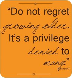 Do not regret growing older, it is a privilege denied to many!  I am grateful...