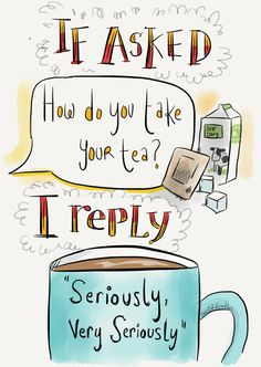 "If asked, ""How do you take your tea?"" I reply, ""Seriously, very seriously."""