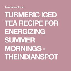TURMERIC ICED TEA RECIPE FOR ENERGIZING SUMMER MORNINGS - THEINDIANSPOT