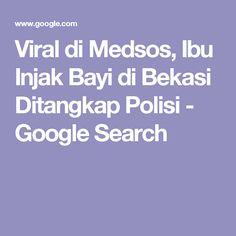 Viral di Medsos, Ibu Injak Bayi di Bekasi Ditangkap Polisi - Google Search