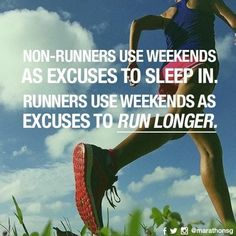 Non-runners use weekends as excuses to sleep in. Runner use weekends as excuses to run longer.