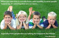When you take time to actually listen, with humility, to what people have to say, it's amazing what you can learn...Especially if the people who are talking also happen to be children. ~ Greg Mortenson