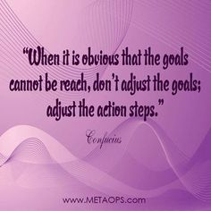 """When it is obvious that the goals cannot be reach, don't adjust the goals; adjust the action steps."" - Confucius"