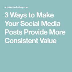 3 Ways to Make Your Social Media Posts Provide More Consistent Value
