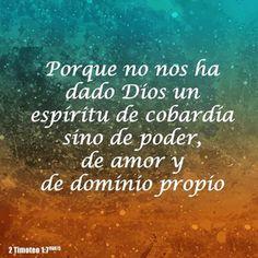 Porque no nos ha dado Dios un espíritu de cobardía sino de poder, de amor y de dominio propio.  2 Ti 1.7