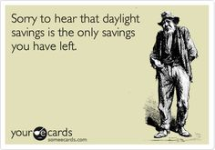 Sorry to hear that daylight savings is the only savings you have left.